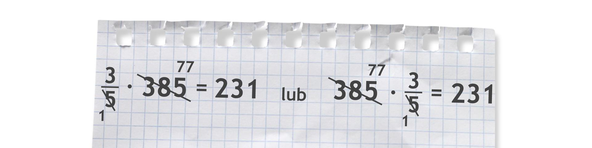 Dwa przykłady: trzy piąte razy 385 =231 lub 385 razy trzy piąte =231. Liczby 5 i385 po skróceniu przez 5 są odpowiednio równe 1 i77.