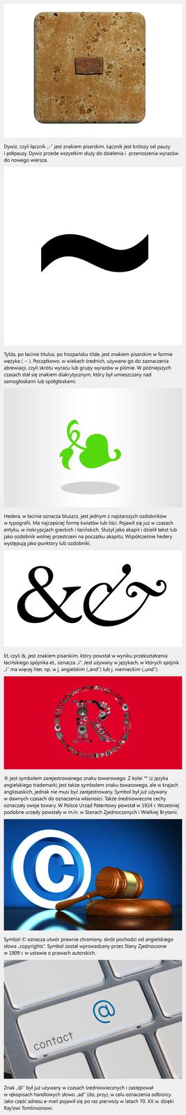"""Film animowany """"Znaki typograficzne ipisarskie"""". Film przedstawia znaki pisarskie itypograficzne takie jak: dywiz, tylda, hedera, et, trademark, symbol zarejestrowanego znaku towarowego, symbol utworu prawnie chronionego, symbol @ (małpa). Dywiz, czyli łącznik """"-"""" jest znakiem pisarskim. Łącznik jest krótszy od pauzy ipółpauzy. Dywiz przede wszystkim służy do dzielenia iprzenoszenia wyrazów do nowego wiersza. Tylda, po łacinie titulus, po hiszpańsku tilde, jest znakiem pisarskim wformie wężyka ( ~ ). Początkowo, wwiekach średnich, używano go do zaznaczenia abrewiacji, czyli skrótu wyrazu lub grupy wyrazów wpiśmie. Wpóźniejszych czasach stał się znakiem diakrytycznym, który był umieszczany nad samogłoskami lub spółgłoskami. Hedera, włacinie oznacza bluszcz, jest jednym znajstarszych ozdobników wtypografii. Ma najczęściej formę kwiatów lub liści. Pojawił się już wczasach antyku, winskrypcjach greckich iłacińskich. Służył jako akapit idzielił tekst lub jako ozdobnik wolnej przestrzeni na początku akapitu. Współcześnie hedery występują jako punktory lub ozdobniki. Et, czyli &, jest znakiem pisarskim, który powstał wwyniku przekształcenia łacińskiego spójnika et., oznacza """"i"""". Jest używany wjęzykach, wktórych spójnik """"i"""" ma więcej liter, np. wj. angielskim (""""and"""") lub j. niemieckim (""""und""""). ® jest symbolem zarejestrowanego znaku towarowego. Zkolei ™ (z języka angielskiego trademark) jest także symbolem znaku towarowego, ale wkrajach anglosaskich, jednak nie musi być zarejestrowany. Symbol był już używany wdawnych czasach do oznaczenia własności. Także średniowieczne cechy oznaczały swoje towary. WPolsce Urząd Patentowy powstał w1924 r. Wcześniej podobne urzędy powstały wm.in. wStanach Zjednoczonych iWielkiej Brytanii. Symbol © oznacza utwór prawnie chroniony, skrót pochodzi od angielskiego słowa """"copyrights"""". Symbol został wprowadzany przez Stany Zjednoczone w1909 r. wustawie oprawach autorskich. Znak """"@"""" był już używany wczasach średniowiecznych izastępował wrękopisach """