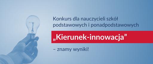 """Konkurs dla nauczycieli szkół podstawowych iponadpodstawowych """"Kierunek – innowacja"""" – znamy wyniki!"""